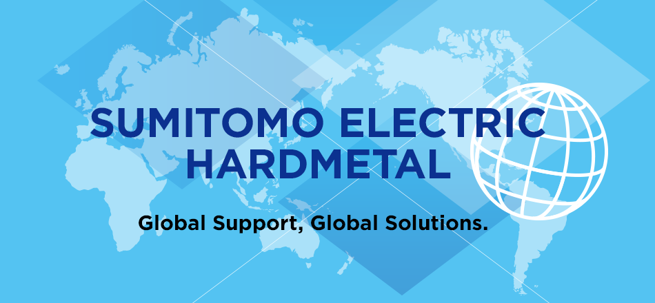 SUMITOMO ELECTRIC HARDMETAL Global Support, Global Solutions.